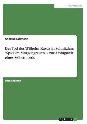 Der Tod Des Wilhelm Kasda in Schnitzlers Spiel Im Morgengrauen - Zur Ambiguitat Eines Selbstmords (German, Paperback): Andreas...