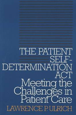 The Patient Self-Determination Act - Meeting the Challenges in Patient Care (Paperback, Revised): Lawrence P. Ulrich