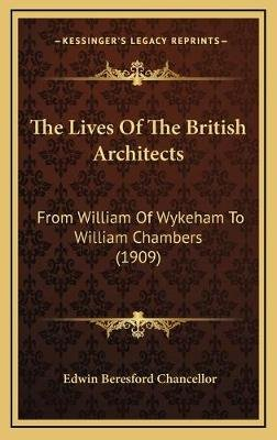 The Lives of the British Architects - From William of Wykeham to William Chambers (1909) (Hardcover): Edwin Beresford Chancellor