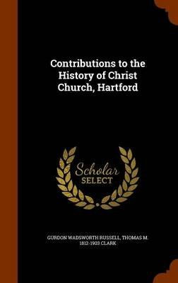 Contributions to the History of Christ Church, Hartford (Hardcover): Gurdon Wadsworth Russell, Thomas M. 1812-1903 Clark