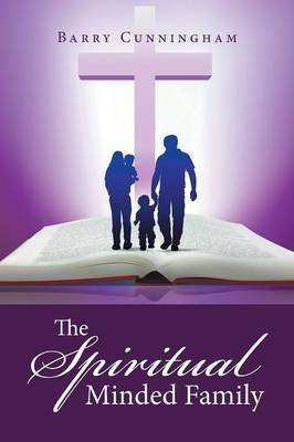 The Spiritual Minded Family (Paperback): Barry Cunningham