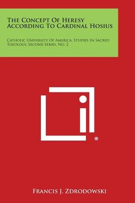 The Concept of Heresy According to Cardinal Hosius - Catholic University of America, Studies in Sacred Theology, Second Series,...