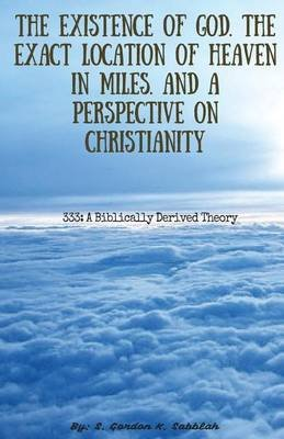 The Existence of God, the Exact Location of Heaven in Miles, and a Perspective on Christianity (Paperback): S Gordon K Sabblah