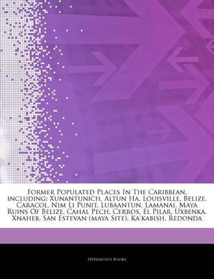 Articles on Former Populated Places in the Caribbean, Including - Xunantunich, Altun Ha, Louisville, Belize, Caracol, Nim Li...