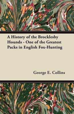 A History of the Brocklesby Hounds - One of the Greatest Packs in English Fox-Hunting (Paperback): George E. Collins