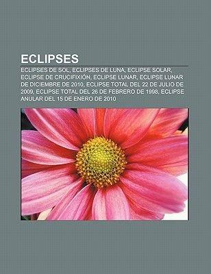 Eclipses - Eclipses de Sol, Eclipses de Luna, Eclipse Solar, Eclipse de Crucifixion, Eclipse Lunar, Eclipse Lunar de Diciembre...