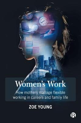 Women's Work - How Mothers Manage Flexible Working in Careers and Family Life (Paperback): Zoe Young