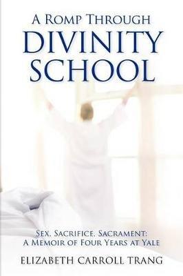 A Romp Through Divinity School - Sex, Sacrifice, Sacrament: A Memoir of Four Years at Yale (Paperback): Elizabeth Carroll Trang