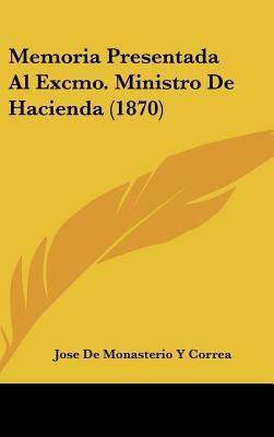 Memoria Presentada Al Excmo. Ministro de Hacienda (1870) (English, Spanish, Hardcover): Jose De Monasterio y. Correa