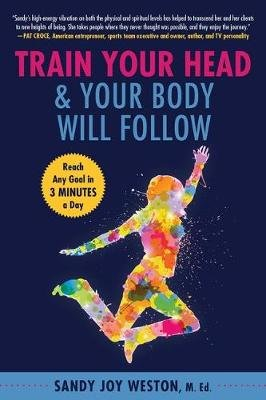 Train Your Head & Your Body Will Follow - Reach Any Goal in 3 Minutes a Day (Paperback): Sandy Joy Weston