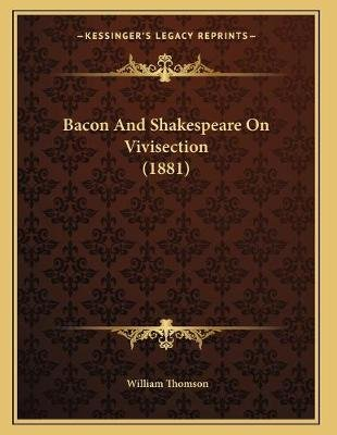 Bacon and Shakespeare on Vivisection (1881) (Paperback): William Thomson