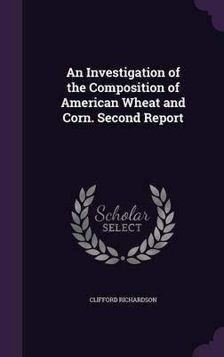An Investigation of the Composition of American Wheat and Corn. Second Report (Hardcover): Clifford Richardson