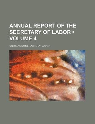 Annual Report of the Secretary of Labor (Volume 4) (Paperback): United States Dept. of Labor