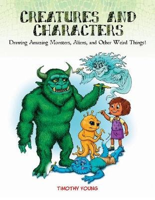 Creatures and Characters - Drawing Amazing Monsters, Aliens, and Other Weird Things! (Paperback): Tim Young
