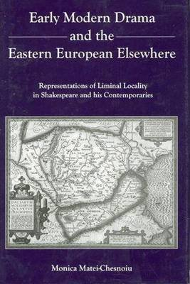Early Modern Drama and the Eastern Europen Elsewhere - Representation of Liminal Locality in Shakespeare and His Contemporaries...