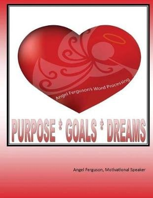 Purpose * Goals * Dreams (Paperback): MS Angel Ferguson