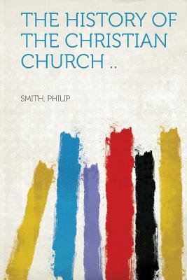 The History of the Christian Church .. (Paperback): Smith Philip