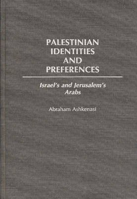 Palestinian Identities and Preferences - Israel's and Jerusalem's Arabs (Hardcover, New): Abraham Ashkenasi