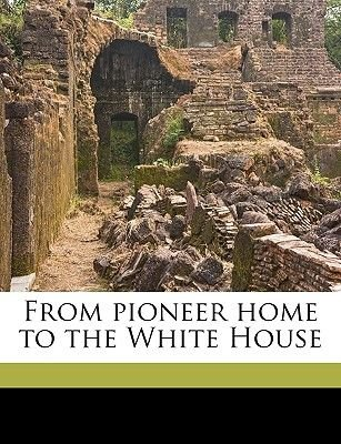 From Pioneer Home to the White House (Paperback): George Bancroft, William Makepeace Thayer