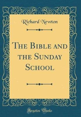 The Bible and the Sunday School (Classic Reprint) (Hardcover): Richard Newton