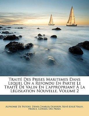 Traite Des Prises Maritimes Dans Lequel on a Refondu En Partie Le Traite de Valin En L'Appropriant a la Legislation...