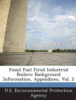 Fossil Fuel Fired Industrial Boilers - Background Information, Appendices, Vol. 2 (Paperback): U.S. Environmental Protection...