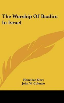 The Worship of Baalim in Israel (Hardcover): Henricus Oort