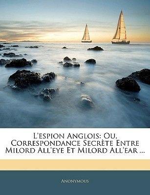 L'Espion Anglois - Ou, Correspondance Secrete Entre Milord All'eye Et Milord All'ear ... (English, French,...