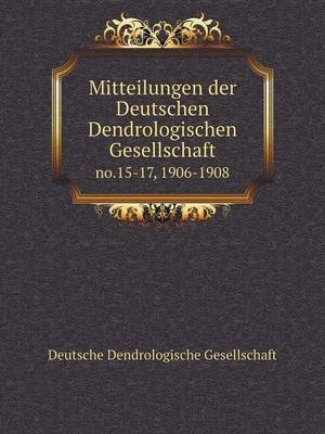 Mitteilungen Der Deutschen Dendrologischen Gesellschaft No.15-17, 1906-1908 (English, German, Paperback): Deutsche...