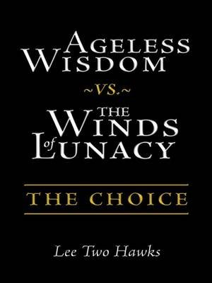 Ageless Wisdom vs. the Winds of Lunacy - The Choice (Electronic book text): Lee Two Hawks