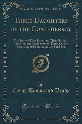 Three Daughters of the Confederacy - The Story of Their Loves and Their Hatreds, Their Joys and Their Sorrows, During Many...