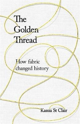 The Golden Thread - How Fabric Changed History (Hardcover): Kassia St Clair