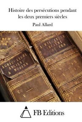 Histoire Des Persecutions Pendant Les Deux Premiers Siecles (French, Paperback): Paul Allard