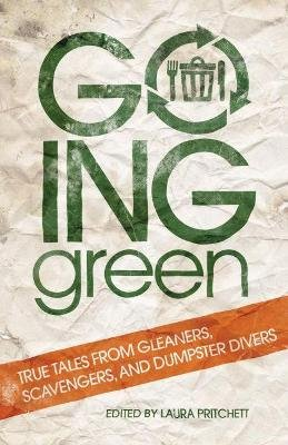 Going Green - True Tales from Gleaners, Scavengers, and Dumpster Divers (Paperback): Laura Pritchett