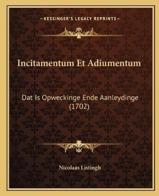 Incitamentum Et Adiumentum - DAT Is Opweckinge Ende Aanleydinge (1702) (Chinese, Paperback): Nicolaas Listingh
