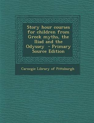 Story Hour Courses for Children from Greek Myths, the Iliad and the Odyssey - Primary Source Edition (Paperback): Carnegie...