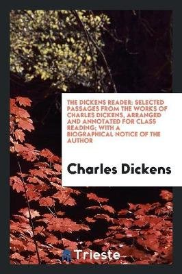 The Dickens Reader - Selected Passages from the Works of Charles Dickens, Arranged and Annotated for Class Reading; With a...