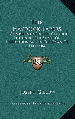 The Haydock Papers - A Glimpse Into English Catholic Life Under the Shade of Persecution and in the Dawn of Freedom...
