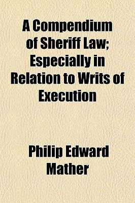 A Compendium of Sheriff Law; Especially in Relation to Writs of Execution (Paperback): Philip Edward Mather
