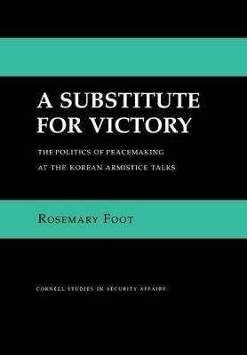 A Substitute for Victory - The Politics of Peacemaking at the Korean Armistice Talks (Hardcover, New): Rosemary Foot