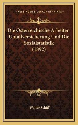 Die Osterreichische Arbeiter-Unfallversicherung Und Die Sozialstatistik (1892) (German, Hardcover): Walter Schiff