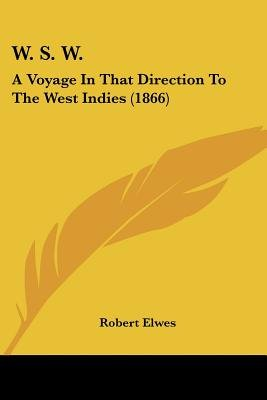 W. S. W. - A Voyage in That Direction to the West Indies (1866) (Paperback): Robert Elwes