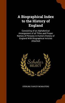 A Biographical Index to the History of England - Consisting of an Alphabetical Arrangement of All Titles and Proper Names of...