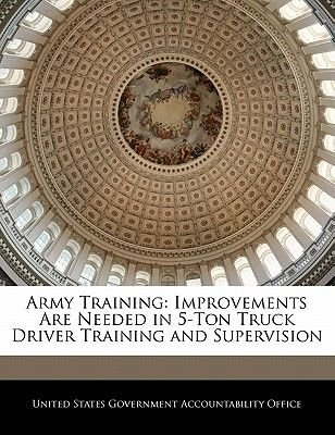 Army Training - Improvements Are Needed in 5-Ton Truck Driver Training and Supervision (Paperback): United States Government...