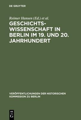 Geschichtswissenschaft in Berlin Im 19. Und 20. Jahrhundert - Personlichkeiten Und Institutionen (German, Book): Reimer Hansen,...