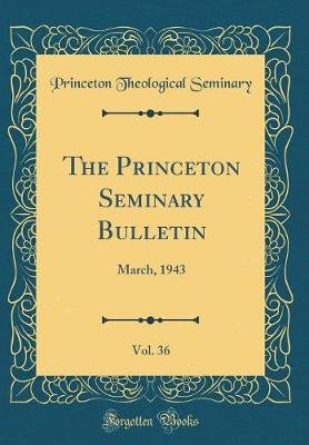 The Princeton Seminary Bulletin, Vol. 36 - March, 1943 (Classic Reprint) (Hardcover): Princeton Theological Seminary