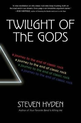 Twilight of the Gods - A Journey to the End of Classic Rock (Paperback): Steven Hyden