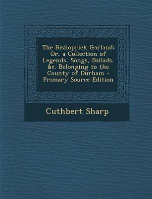 The Bishoprick Garland - Or, a Collection of Legends, Songs, Ballads, &C. Belonging to the County of Durham (Paperback):...