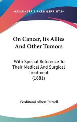 On Cancer, Its Allies and Other Tumors - With Special Reference to Their Medical and Surgical Treatment (1881) (Hardcover):...