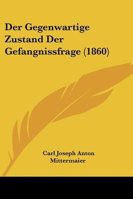 Der Gegenwartige Zustand Der Gefangnissfrage (1860) (English, German, Paperback): Carl Joseph Anton Mittermaier